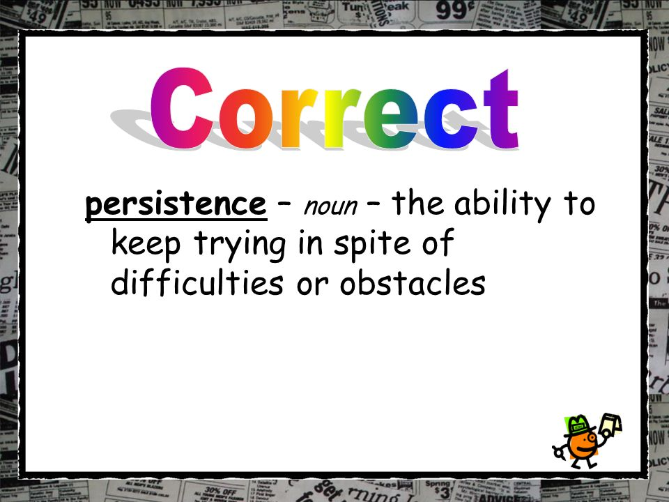 persistence – noun – the ability to keep trying in spite of difficulties or obstacles