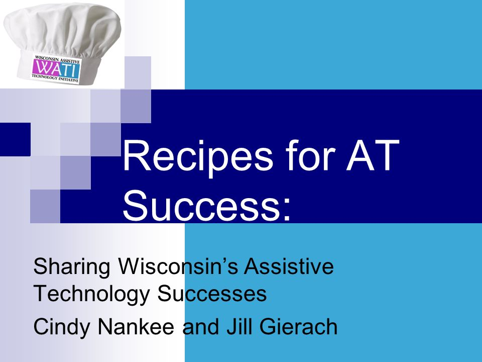 Recipes for AT Success: Sharing Wisconsins Assistive Technology Successes Cindy Nankee and Jill Gierach