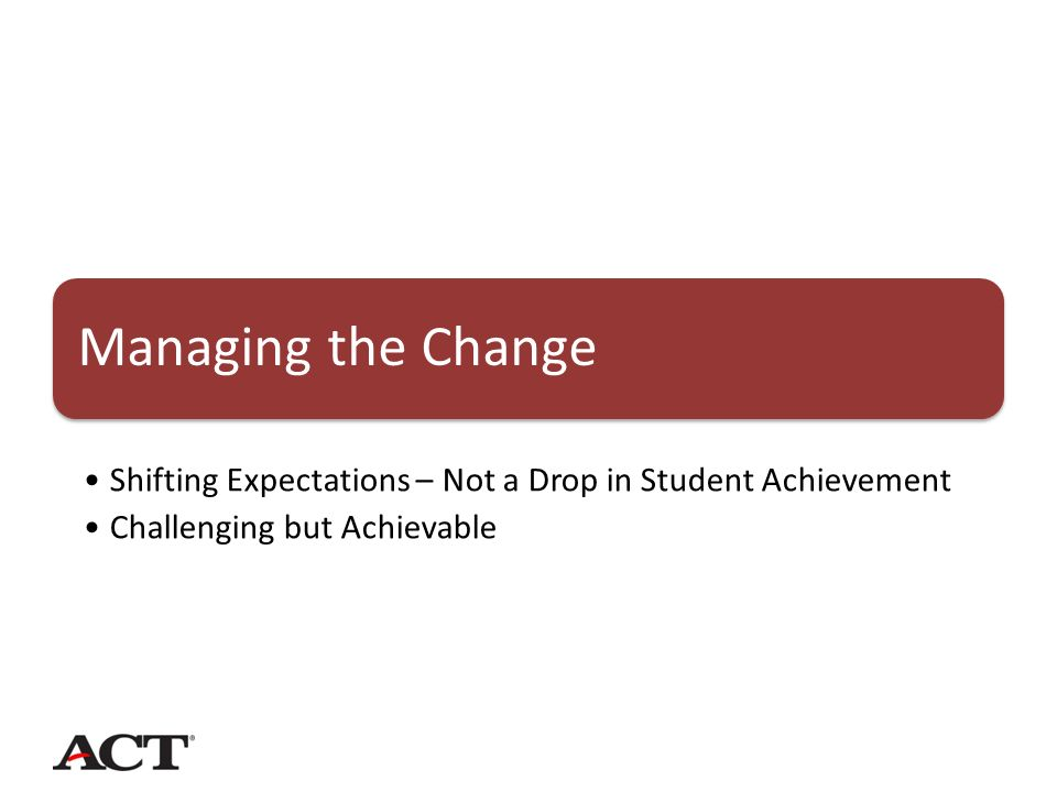 Managing the Change Shifting Expectations – Not a Drop in Student Achievement Challenging but Achievable