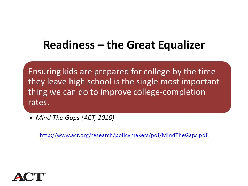 Readiness – the Great Equalizer Ensuring kids are prepared for college by the time they leave high school is the single most important thing we can do to improve college-completion rates.
