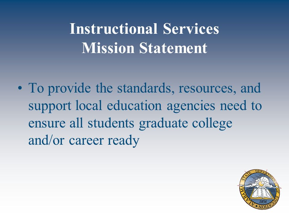 Instructional Services Mission Statement To provide the standards, resources, and support local education agencies need to ensure all students graduate college and/or career ready