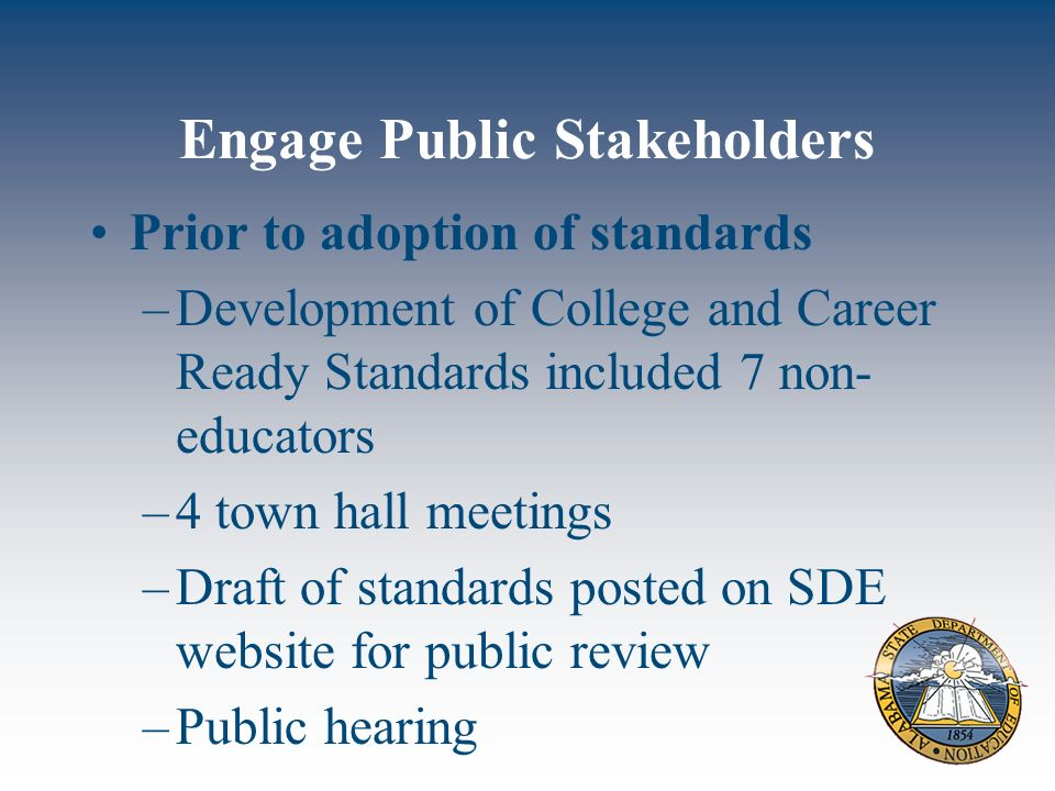 Engage Public Stakeholders Prior to adoption of standards –Development of College and Career Ready Standards included 7 non- educators –4 town hall meetings –Draft of standards posted on SDE website for public review –Public hearing