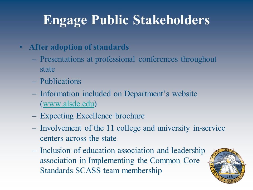 Engage Public Stakeholders After adoption of standards –Presentations at professional conferences throughout state –Publications –Information included on Departments website (www.alsde.edu)www.alsde.edu –Expecting Excellence brochure –Involvement of the 11 college and university in-service centers across the state –Inclusion of education association and leadership association in Implementing the Common Core Standards SCASS team membership