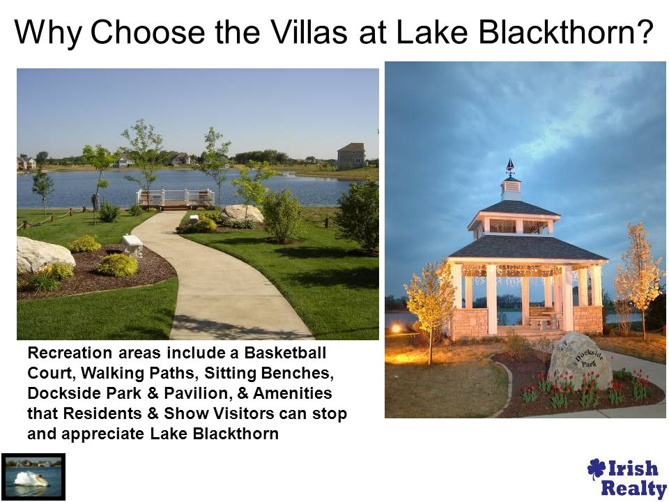 Recreation areas include a Basketball Court, Walking Paths, Sitting Benches, Dockside Park & Pavilion, & Amenities that Residents & Show Visitors can stop and appreciate Lake Blackthorn Why Choose the Villas at Lake Blackthorn