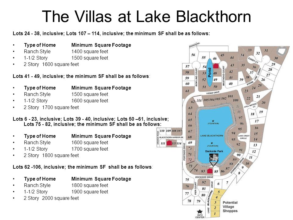 The Villas at Lake Blackthorn Lots , inclusive; Lots 107 – 114, inclusive; the minimum SF shall be as follows: Type of HomeMinimum Square Footage Ranch Style1400 square feet 1-1/2 Story1500 square feet 2 Story1600 square feet Lots , inclusive; the minimum SF shall be as follows: Type of HomeMinimum Square Footage Ranch Style1500 square feet 1-1/2 Story1600 square feet 2 Story1700 square feet Lots , inclusive; Lots , inclusive; Lots 50 –61, inclusive; Lots , inclusive; the minimum SF shall be as follows: Type of HomeMinimum Square Footage Ranch Style1600 square feet 1-1/2 Story1700 square feet 2 Story1800 square feet Lots , inclusive; the minimum SF shall be as follows: Type of HomeMinimum Square Footage Ranch Style1800 square feet 1-1/2 Story1900 square feet 2 Story2000 square feet
