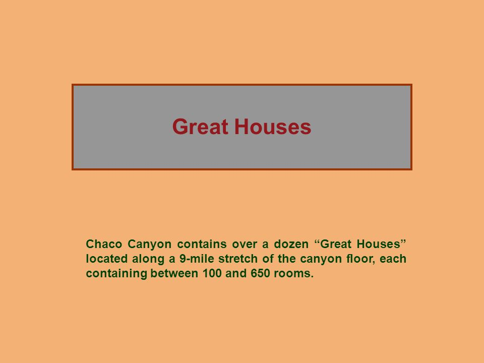 The Rise of Chaco Canyon Great Houses Chaco Canyon contains over a dozen Great Houses located along a 9-mile stretch of the canyon floor, each contain