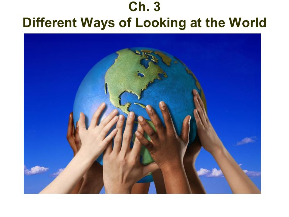 Different Ways at Looking at the World Ch. 3 Different Ways of Looking at the World
