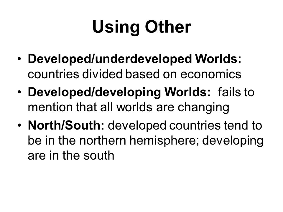 Using Other Developed/underdeveloped Worlds: countries divided based on economics Developed/developing Worlds: fails to mention that all worlds are changing North/South: developed countries tend to be in the northern hemisphere; developing are in the south