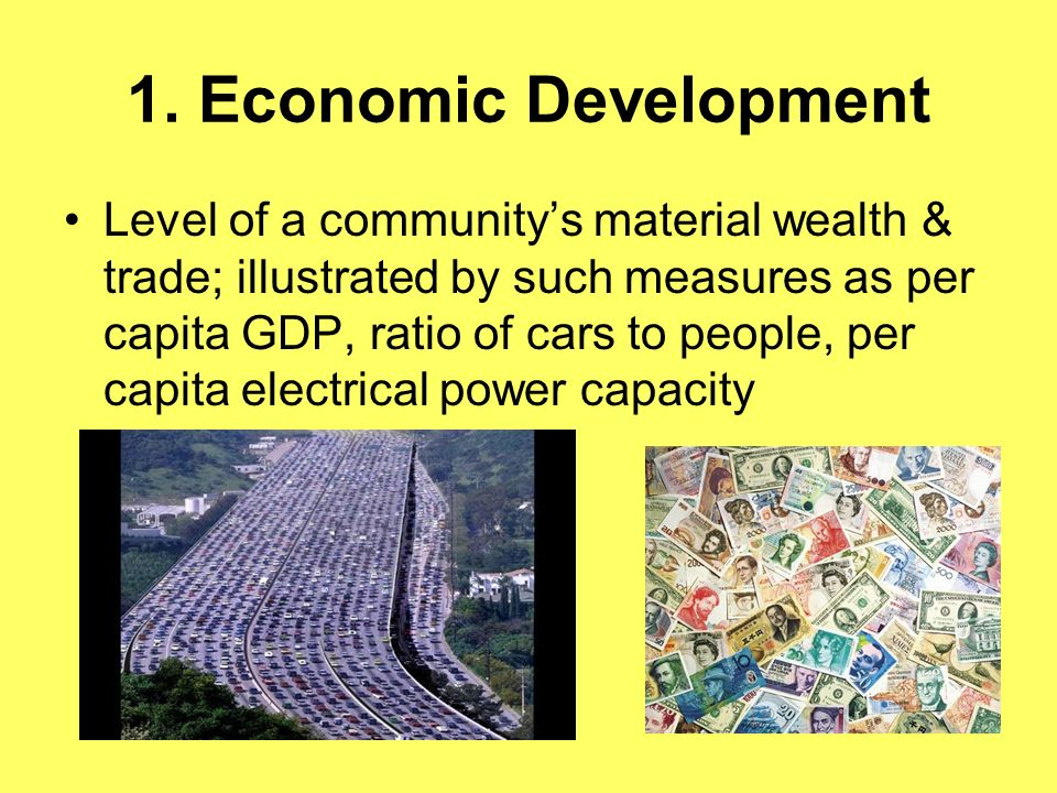 1. Economic Development Level of a communitys material wealth & trade; illustrated by such measures as per capita GDP, ratio of cars to people, per ca
