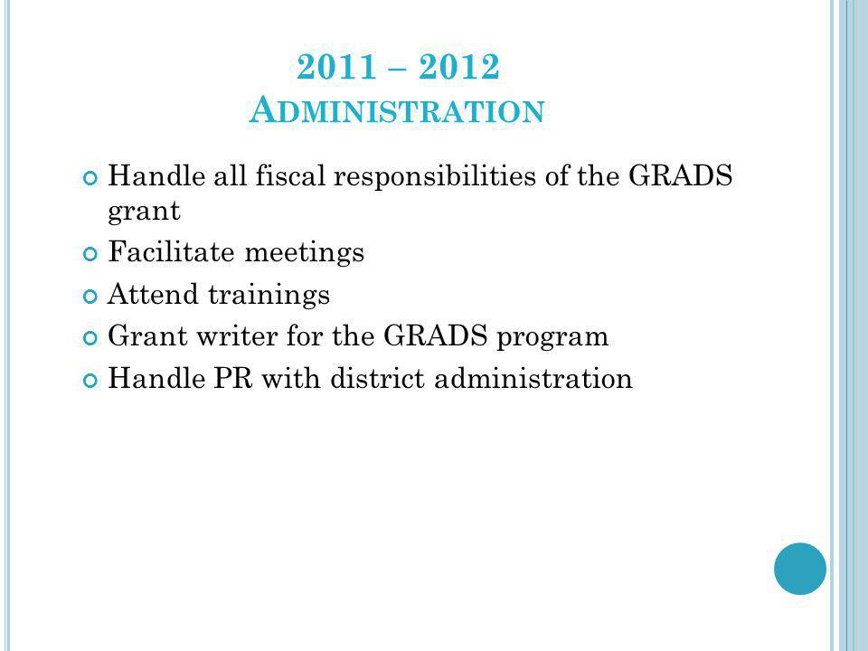2011 – 2012 A DMINISTRATION Handle all fiscal responsibilities of the GRADS grant Facilitate meetings Attend trainings Grant writer for the GRADS prog
