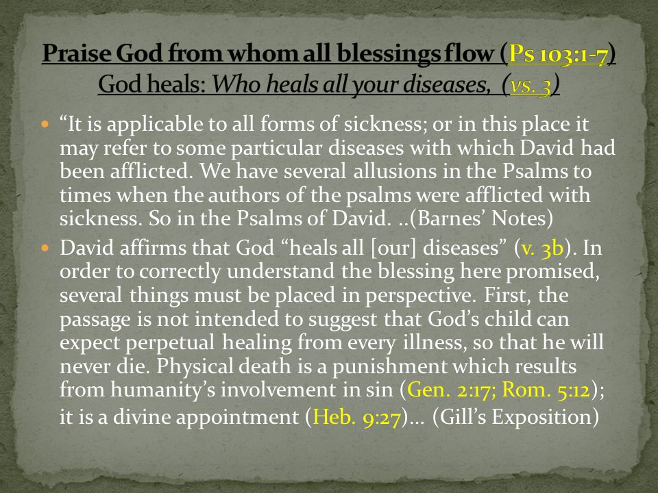 It is applicable to all forms of sickness; or in this place it may refer to some particular diseases with which David had been afflicted.
