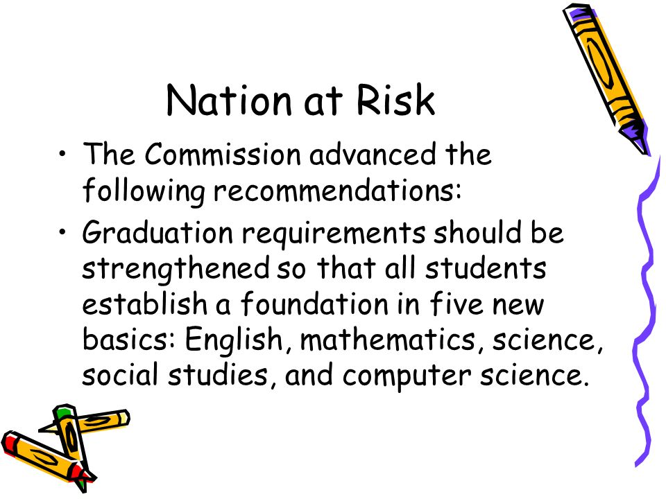 Nation at Risk The Commission advanced the following recommendations: Graduation requirements should be strengthened so that all students establish a