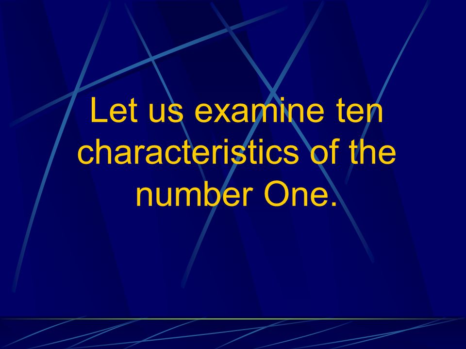 Let us examine ten characteristics of the number One.