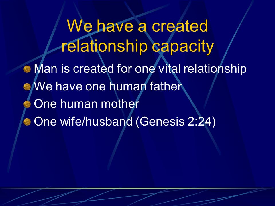 We have a created relationship capacity Man is created for one vital relationship We have one human father One human mother One wife/husband (Genesis 2:24)