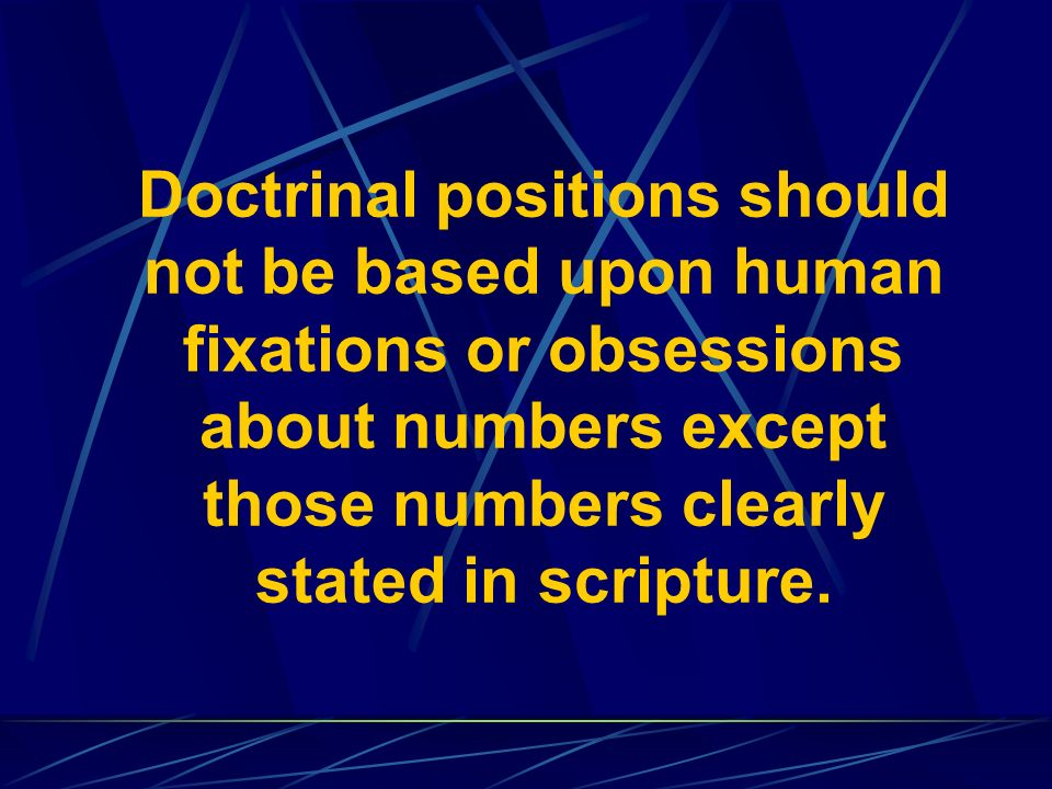 Doctrinal positions should not be based upon human fixations or obsessions about numbers except those numbers clearly stated in scripture.