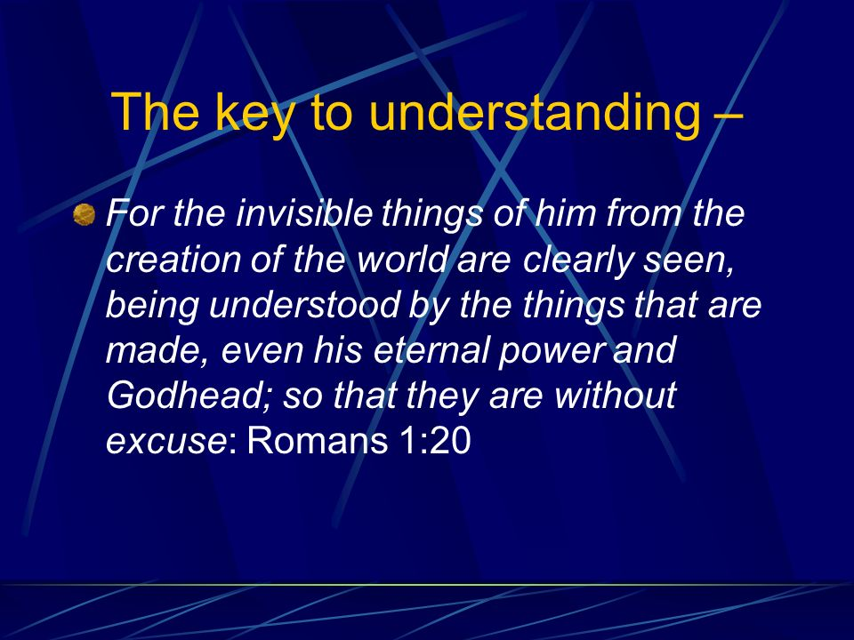 The key to understanding – For the invisible things of him from the creation of the world are clearly seen, being understood by the things that are made, even his eternal power and Godhead; so that they are without excuse: Romans 1:20