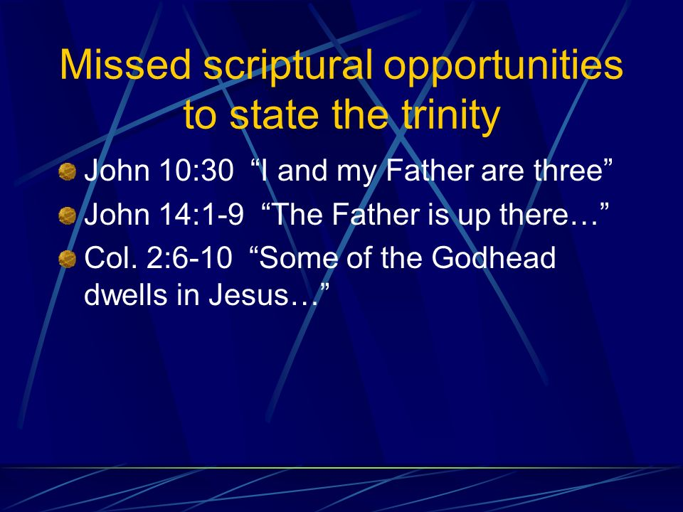 Missed scriptural opportunities to state the trinity John 10:30 I and my Father are three John 14:1-9 The Father is up there… Col.