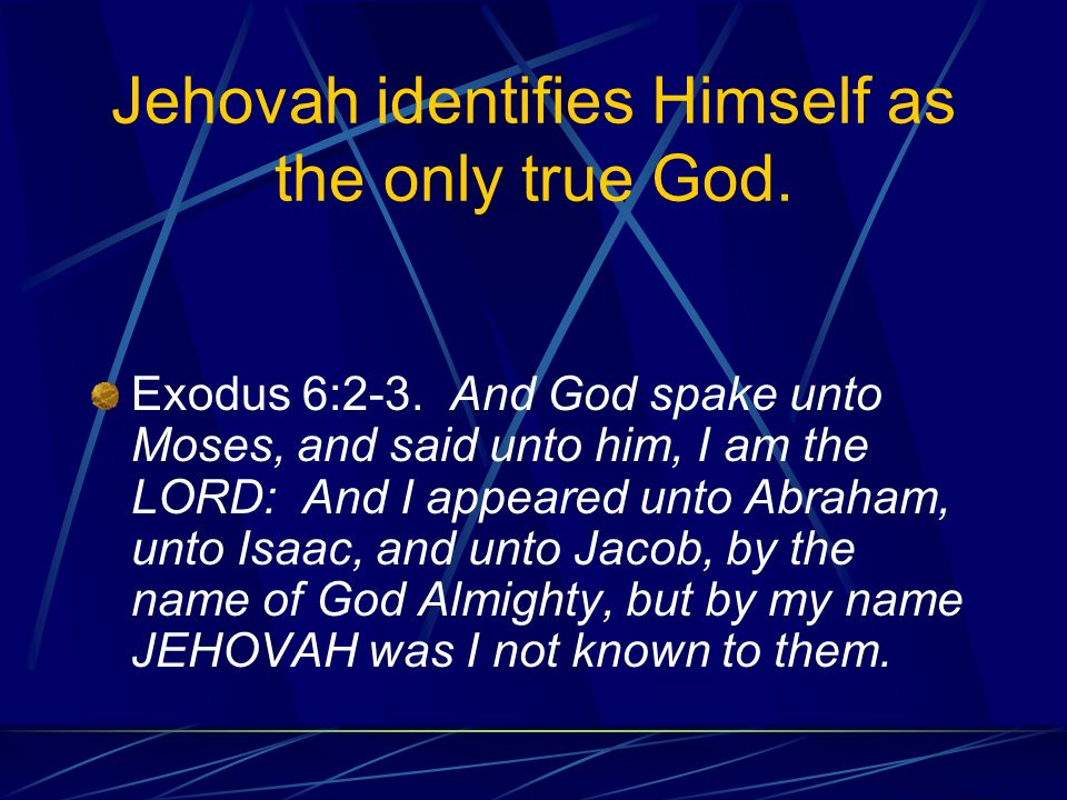 Jehovah identifies Himself as the only true God. Exodus 6:2-3.