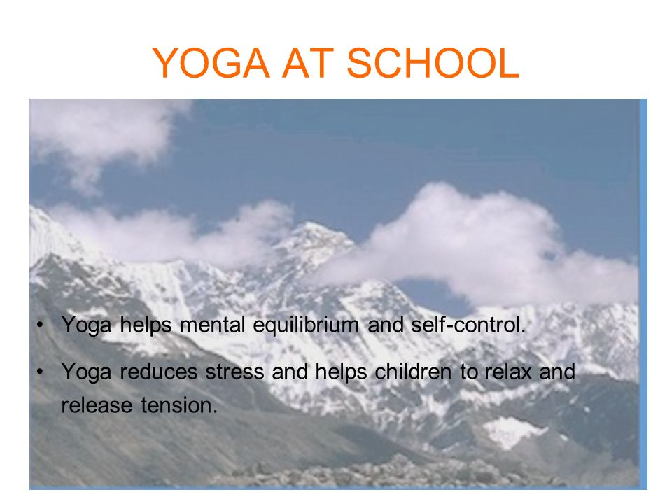 YOGA AT SCHOOL Yoga helps mental equilibrium and self-control. Yoga reduces stress and helps children to relax and release tension.