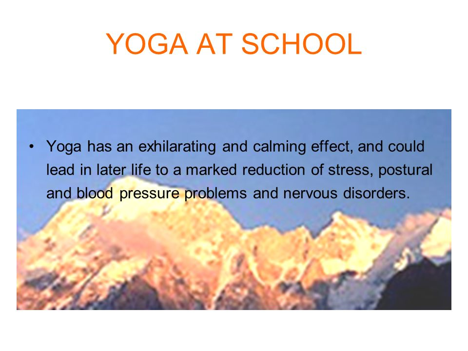 YOGA AT SCHOOL Yoga has an exhilarating and calming effect, and could lead in later life to a marked reduction of stress, postural and blood pressure