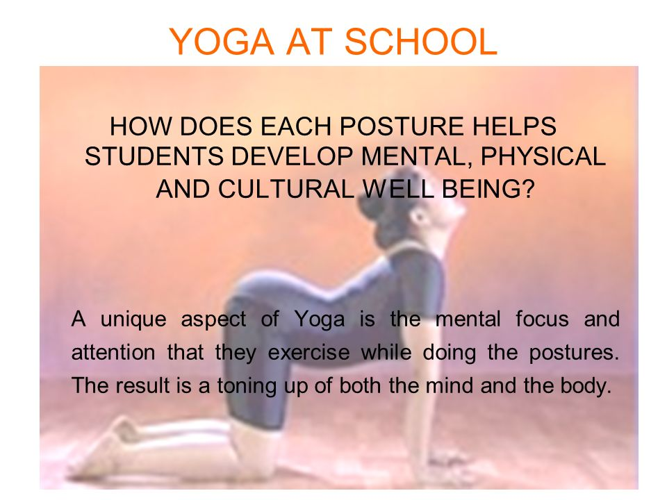 YOGA AT SCHOOL HOW DOES EACH POSTURE HELPS STUDENTS DEVELOP MENTAL, PHYSICAL AND CULTURAL WELL BEING? A unique aspect of Yoga is the mental focus and