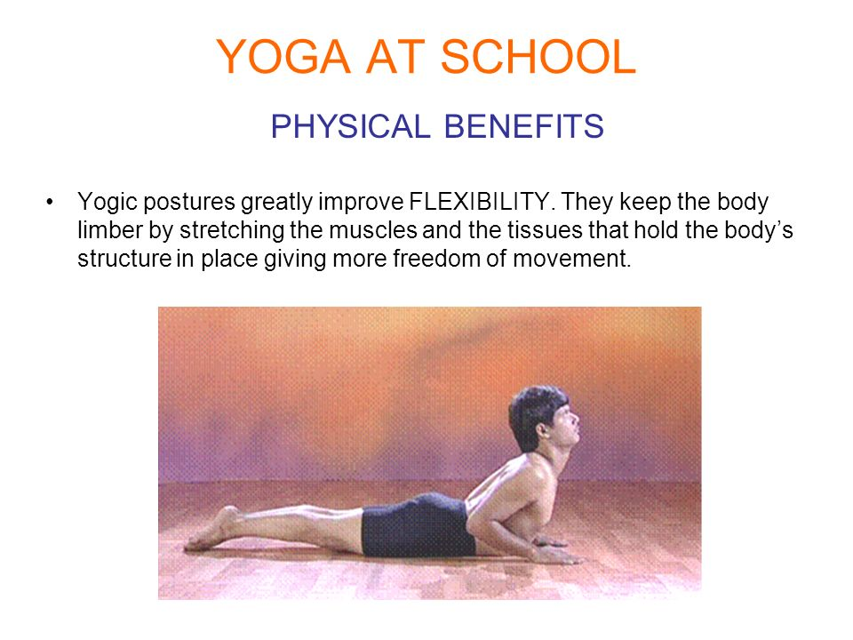 YOGA AT SCHOOL PHYSICAL BENEFITS Yogic postures greatly improve FLEXIBILITY. They keep the body limber by stretching the muscles and the tissues that