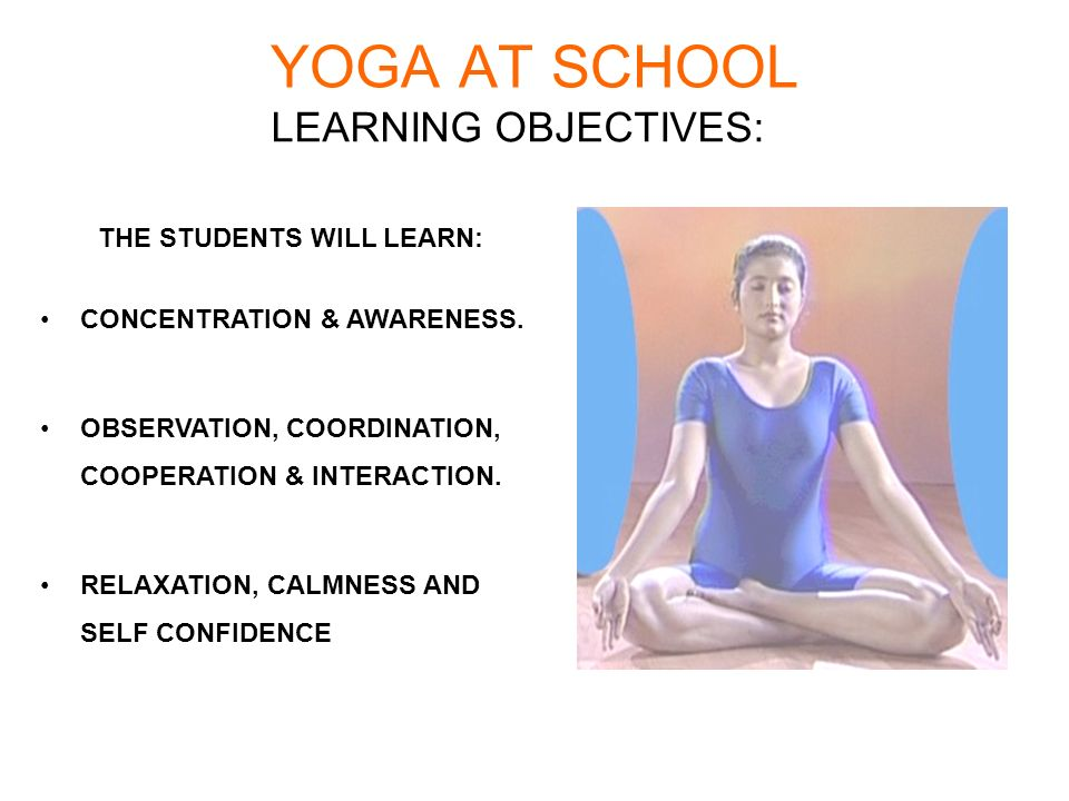 YOGA AT SCHOOL LEARNING OBJECTIVES: THE STUDENTS WILL LEARN: CONCENTRATION & AWARENESS. OBSERVATION, COORDINATION, COOPERATION & INTERACTION. RELAXATI