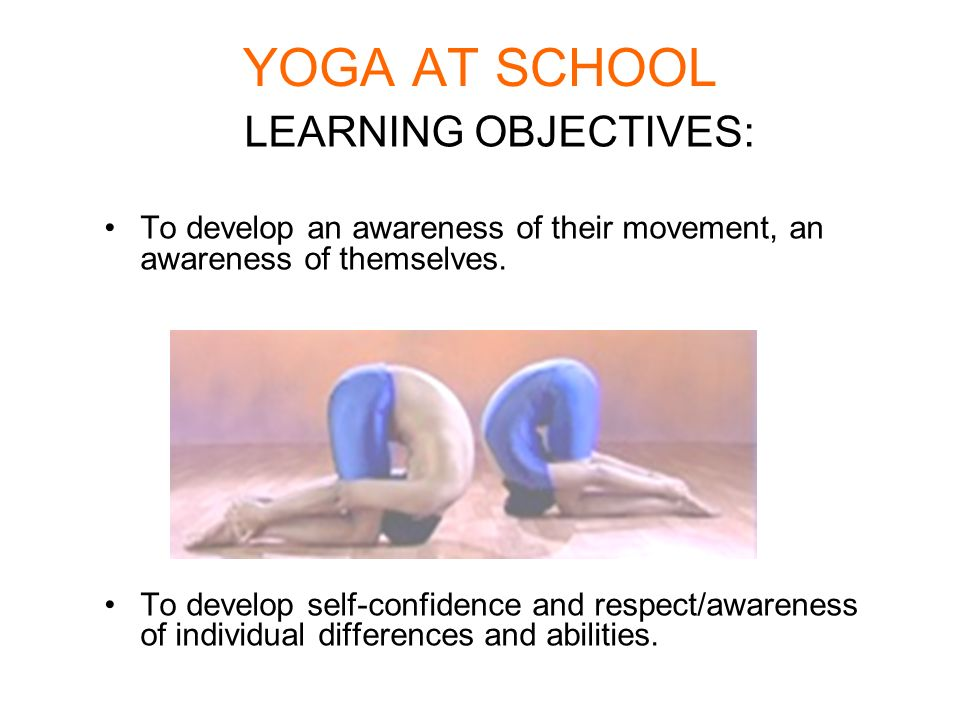 YOGA AT SCHOOL LEARNING OBJECTIVES: To develop an awareness of their movement, an awareness of themselves. To develop self-confidence and respect/awar