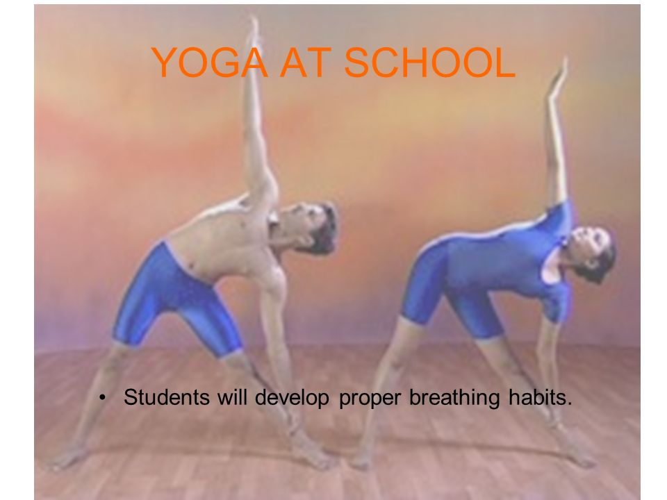 Students will develop proper breathing habits. YOGA AT SCHOOL