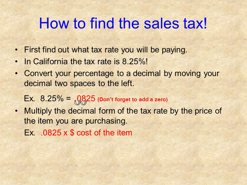 How to find the sales tax! First find out what tax rate you will be paying. In California the tax rate is 8.25%! Convert your percentage to a decimal