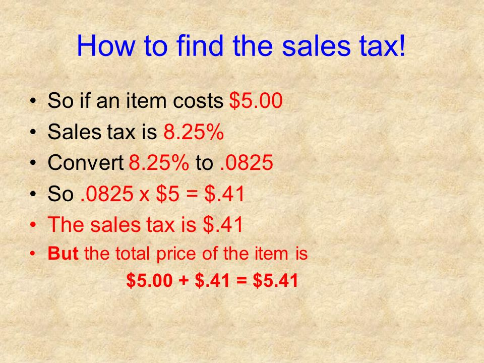 How to find the sales tax! So if an item costs $5.00 Sales tax is 8.25% Convert 8.25% to.0825 So.0825 x $5 = $.41 The sales tax is $.41 But the total