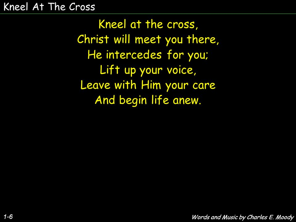 Kneel At The Cross 1-6 Kneel at the cross, Christ will meet you there, He intercedes for you; Lift up your voice, Leave with Him your care And begin l
