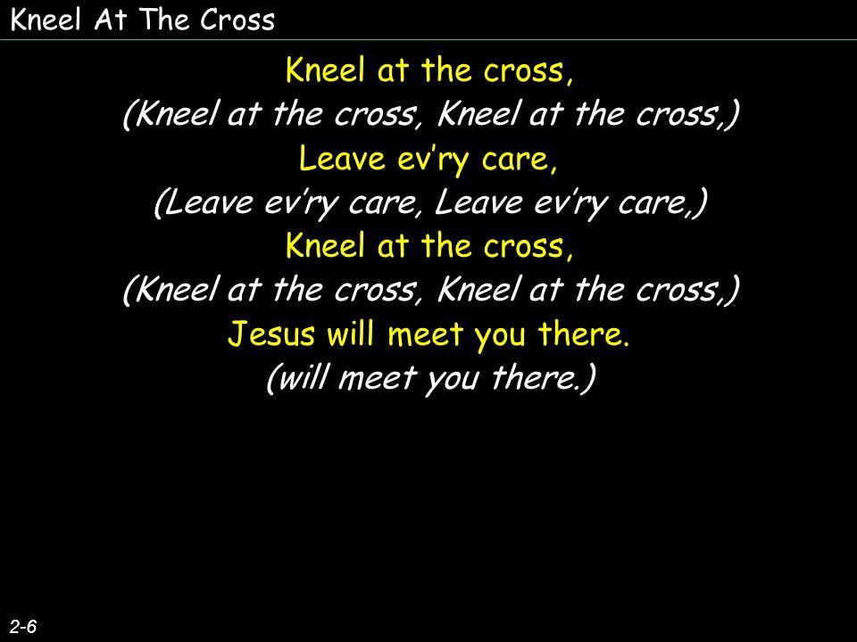 Kneel At The Cross 2-6 Kneel at the cross, (Kneel at the cross, Kneel at the cross,) Leave evry care, (Leave evry care, Leave evry care,) Kneel at the