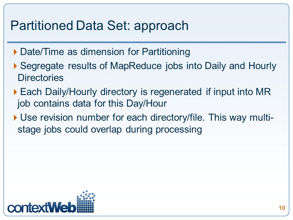 10 Partitioned Data Set: approach Date/Time as dimension for Partitioning Segregate results of MapReduce jobs into Daily and Hourly Directories Each Daily/Hourly directory is regenerated if input into MR job contains data for this Day/Hour Use revision number for each directory/file.