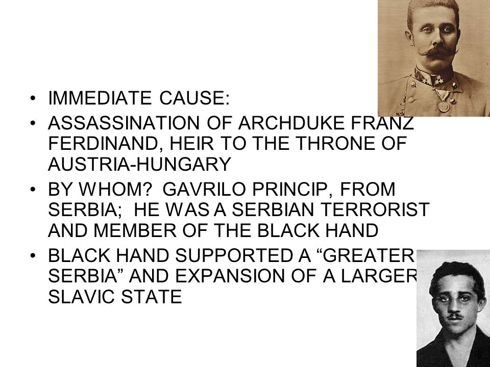 IMMEDIATE CAUSE: ASSASSINATION OF ARCHDUKE FRANZ FERDINAND, HEIR TO THE THRONE OF AUSTRIA-HUNGARY BY WHOM? GAVRILO PRINCIP, FROM SERBIA; HE WAS A SERB