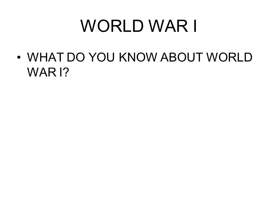 WORLD WAR I WHAT DO YOU KNOW ABOUT WORLD WAR I?