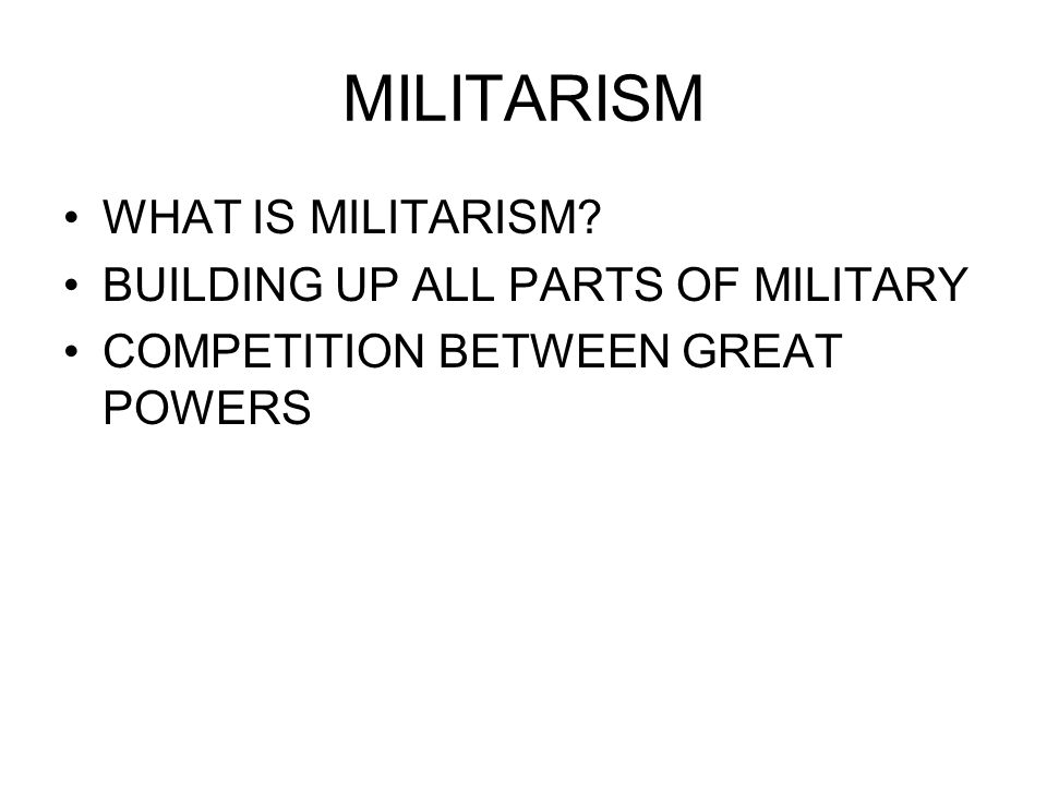 MILITARISM WHAT IS MILITARISM? BUILDING UP ALL PARTS OF MILITARY COMPETITION BETWEEN GREAT POWERS