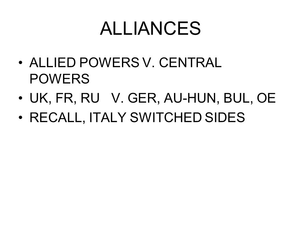 ALLIANCES ALLIED POWERS V. CENTRAL POWERS UK, FR, RU V. GER, AU-HUN, BUL, OE RECALL, ITALY SWITCHED SIDES