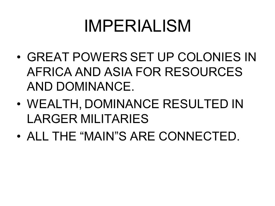 IMPERIALISM GREAT POWERS SET UP COLONIES IN AFRICA AND ASIA FOR RESOURCES AND DOMINANCE. WEALTH, DOMINANCE RESULTED IN LARGER MILITARIES ALL THE MAINS