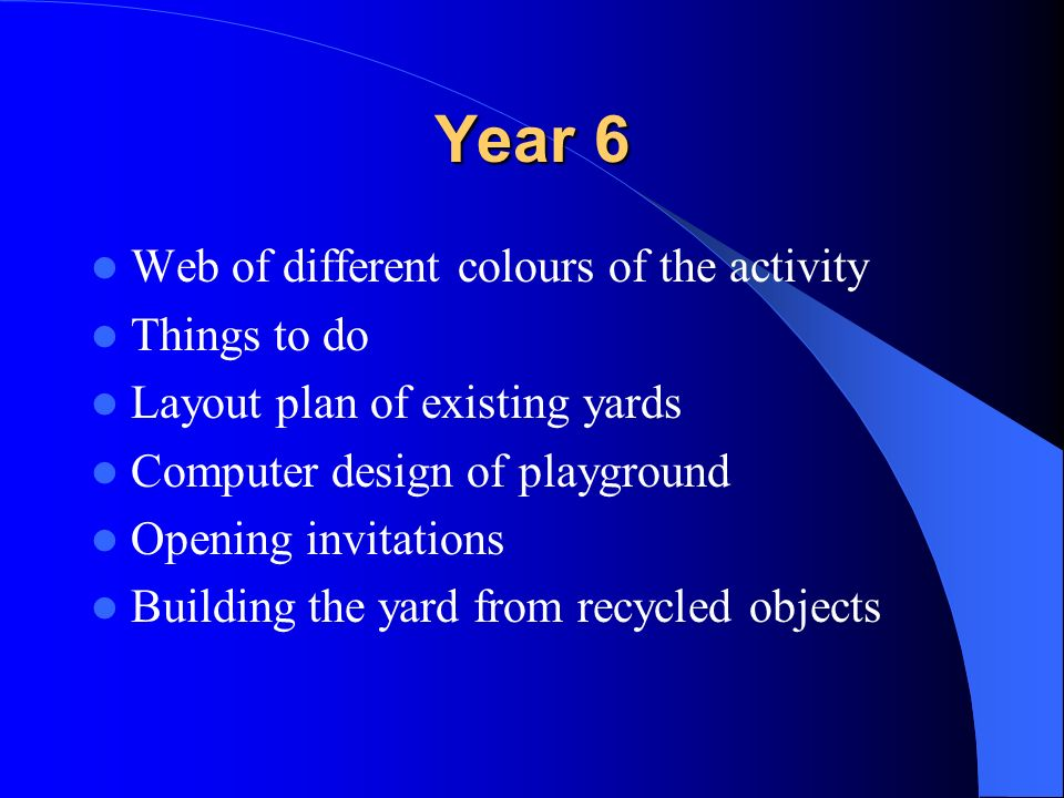 Year 6 Web of different colours of the activity Things to do Layout plan of existing yards Computer design of playground Opening invitations Building the yard from recycled objects
