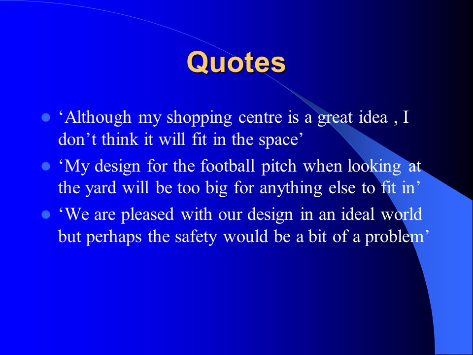 Quotes Although my shopping centre is a great idea, I dont think it will fit in the space My design for the football pitch when looking at the yard will be too big for anything else to fit in We are pleased with our design in an ideal world but perhaps the safety would be a bit of a problem