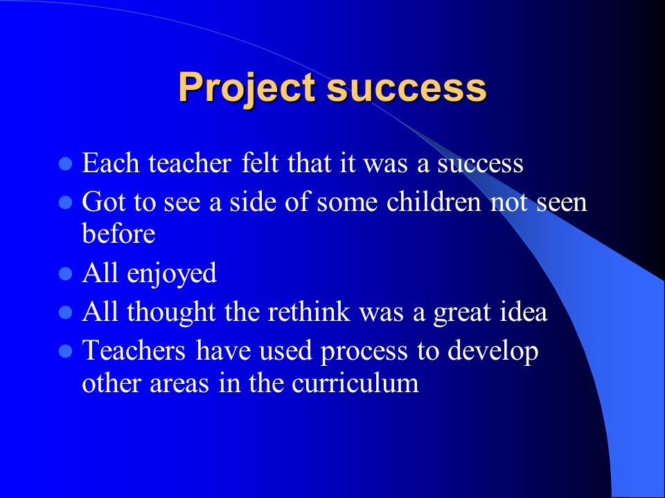 Project success Each teacher felt that it was a success Got to see a side of some children not seen before All enjoyed All thought the rethink was a great idea Teachers have used process to develop other areas in the curriculum