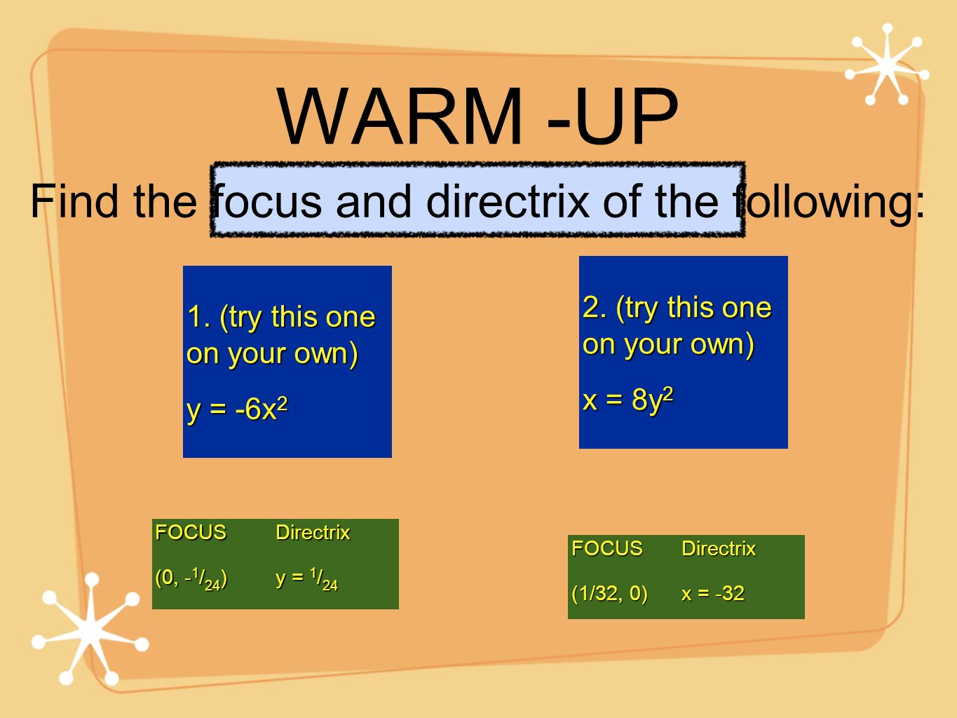 WARM -UP 1. (try this one on your own) y = -6x 2 FOCUS (0, - 1 / 24 ) Directrix y = 1 / 24 2. (try this one on your own) x = 8y 2 FOCUS (1/32, 0) Dire