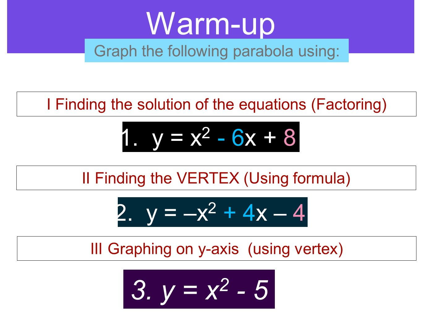 Warm-up Graph the following parabola using: I Finding the solution of the equations (Factoring) II Finding the VERTEX (Using formula) III Graphing on
