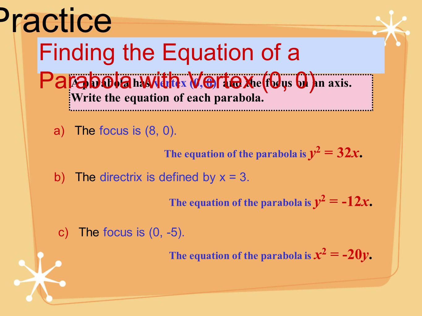 Practice A parabola has vertex (0, 0) and the focus on an axis. Write the equation of each parabola. Finding the Equation of a Parabola with Vertex (0