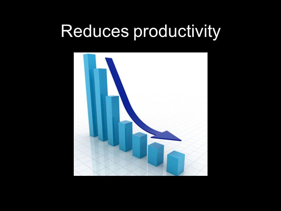 Reduces productivity