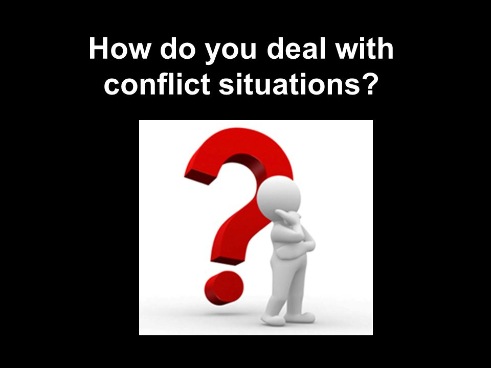 How do you deal with conflict situations?