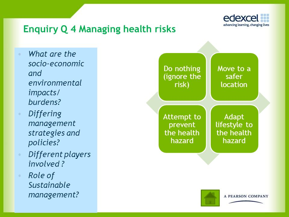 Enquiry Q 4 Managing health risks Do nothing (ignore the risk) Move to a safer location Attempt to prevent the health hazard Adapt lifestyle to the he
