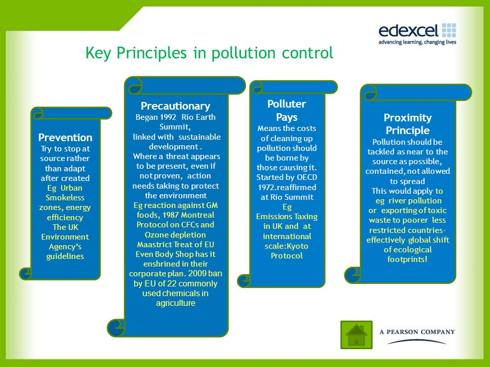 Key Principles in pollution control Precautionary Began 1992 Rio Earth Summit, linked with sustainable development. Where a threat appears to be prese