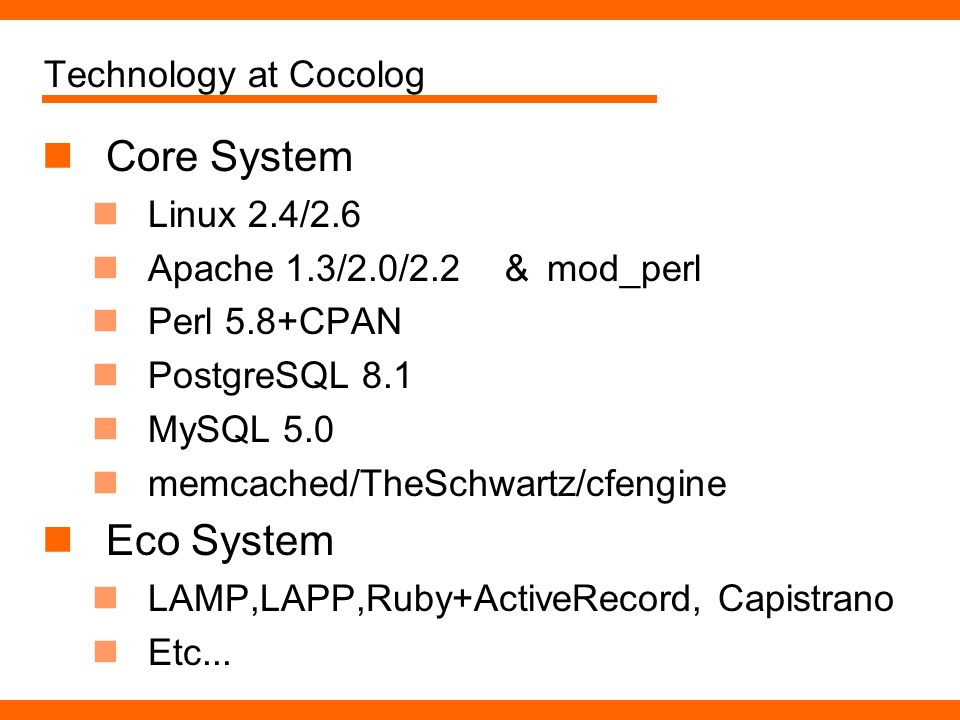 Technology at Cocolog Core System Linux 2.4/2.6 Apache 1.3/2.0/2.2 mod_perl Perl 5.8+CPAN PostgreSQL 8.1 MySQL 5.0 memcached/TheSchwartz/cfengine Eco